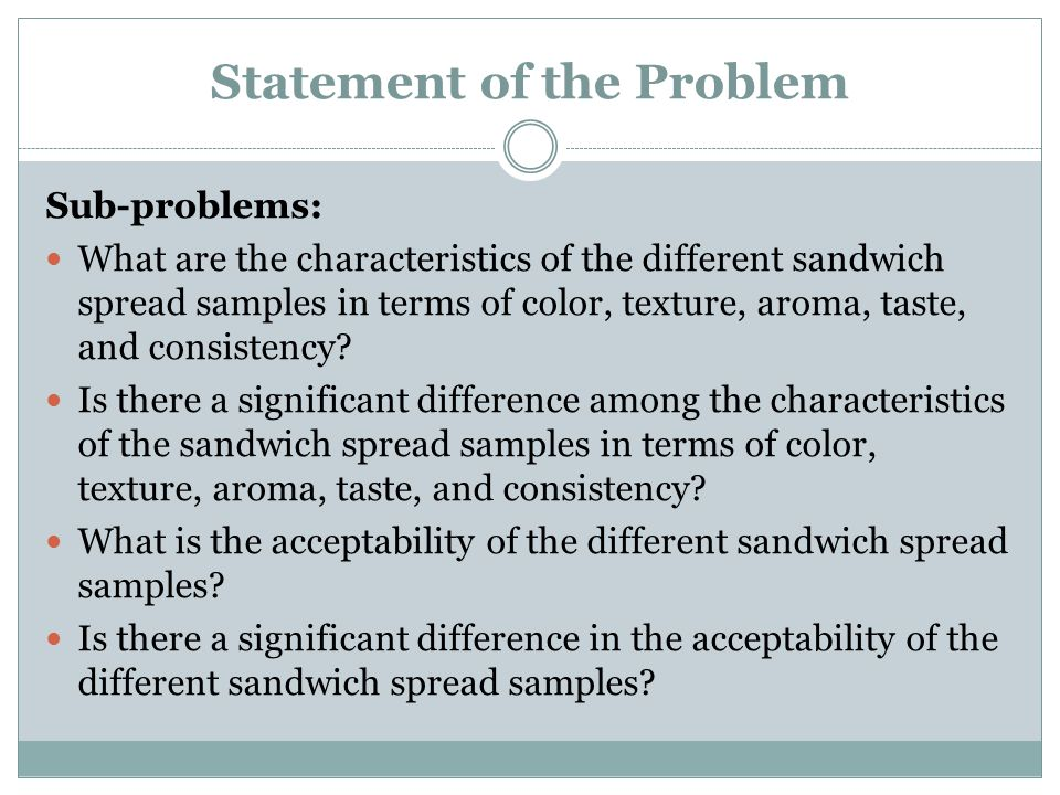Statement of the Problem Sub-problems: What are the characteristics of the different sandwich spread samples in terms of color, texture, aroma, taste,