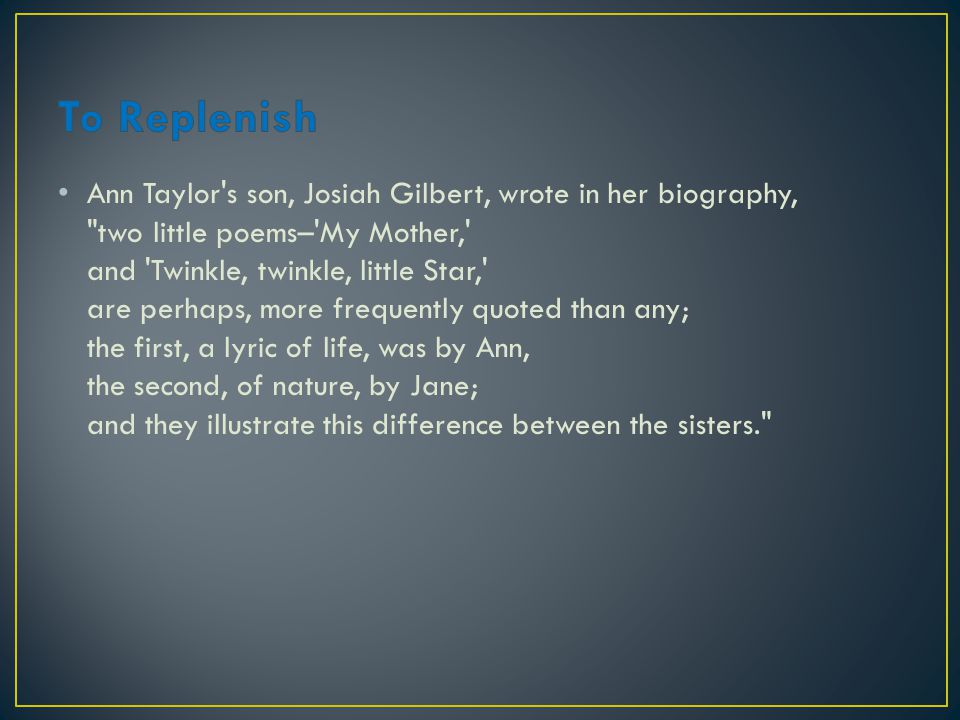 Ann Taylor s son, Josiah Gilbert, wrote in her biography, two little poems– My Mother, and Twinkle, twinkle, little Star, are perhaps, more frequently quoted than any; the first, a lyric of life, was by Ann, the second, of nature, by Jane; and they illustrate this difference between the sisters.