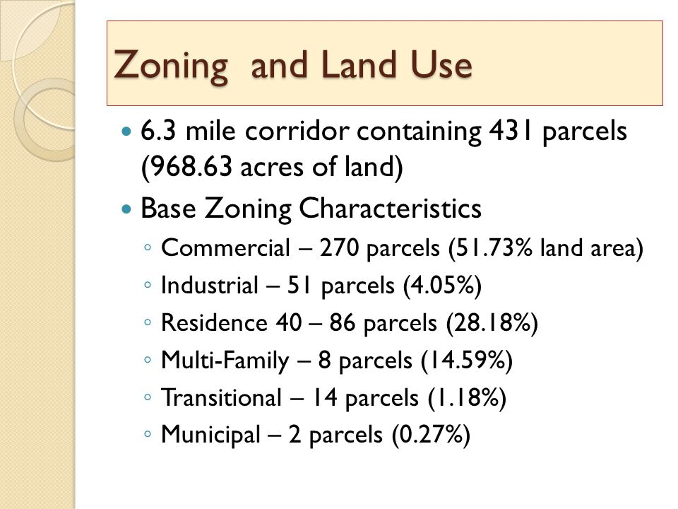 Zoning and Land Use 6.3 mile corridor containing 431 parcels (968.63 acres of land) Base Zoning Characteristics ◦ Commercial – 270 parcels (51.73% land area) ◦ Industrial – 51 parcels (4.05%) ◦ Residence 40 – 86 parcels (28.18%) ◦ Multi-Family – 8 parcels (14.59%) ◦ Transitional – 14 parcels (1.18%) ◦ Municipal – 2 parcels (0.27%)