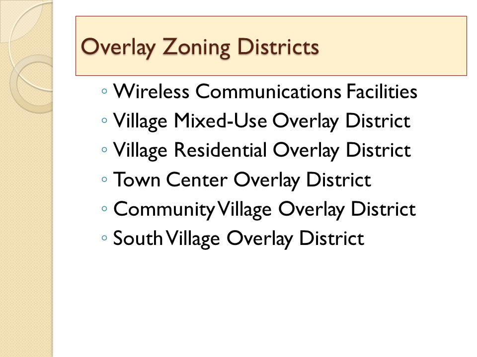 Overlay Zoning Districts ◦ Wireless Communications Facilities ◦ Village Mixed-Use Overlay District ◦ Village Residential Overlay District ◦ Town Center Overlay District ◦ Community Village Overlay District ◦ South Village Overlay District Overlay Zoning Districts