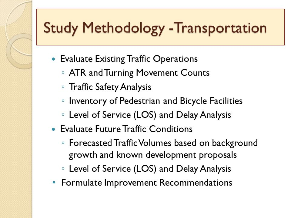 Study Methodology -Transportation Study Methodology -Transportation Evaluate Existing Traffic Operations ◦ ATR and Turning Movement Counts ◦ Traffic Safety Analysis ◦ Inventory of Pedestrian and Bicycle Facilities ◦ Level of Service (LOS) and Delay Analysis Evaluate Future Traffic Conditions ◦ Forecasted Traffic Volumes based on background growth and known development proposals ◦ Level of Service (LOS) and Delay Analysis Formulate Improvement Recommendations