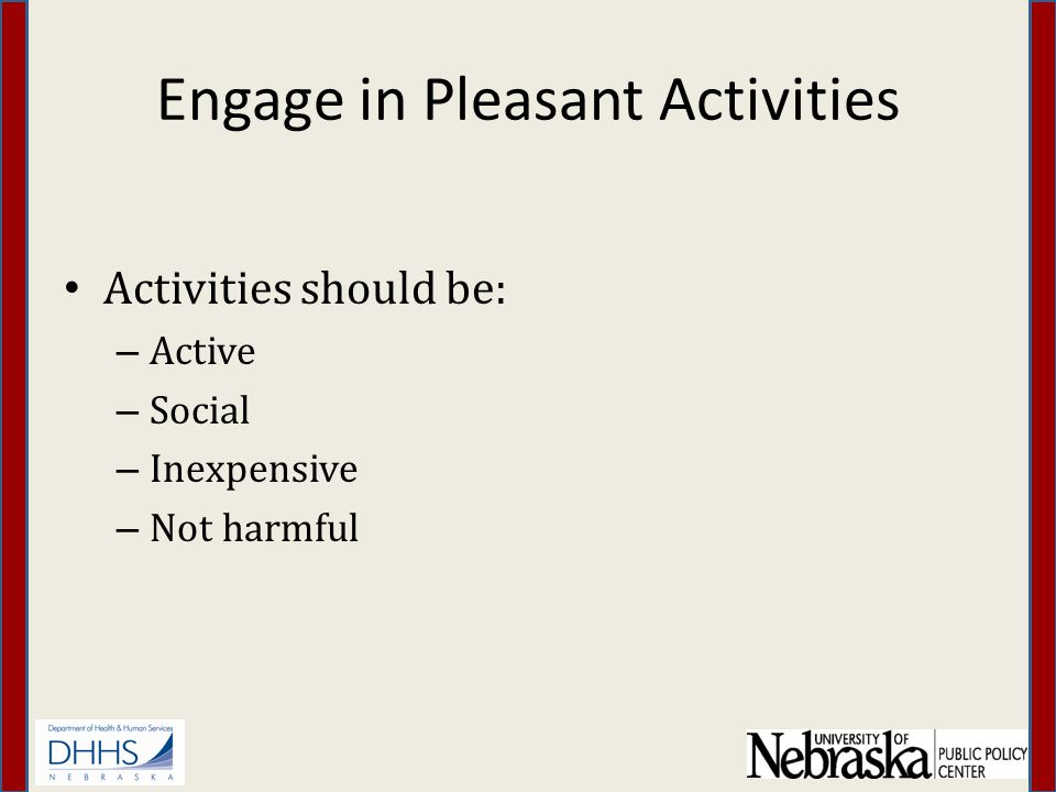 Engage in Pleasant Activities Activities should be: – Active – Social – Inexpensive – Not harmful