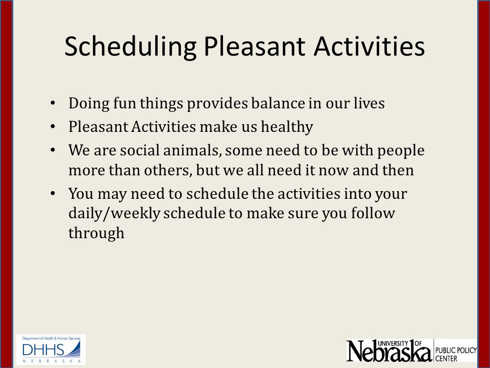 Scheduling Pleasant Activities Doing fun things provides balance in our lives Pleasant Activities make us healthy We are social animals, some need to be with people more than others, but we all need it now and then You may need to schedule the activities into your daily/weekly schedule to make sure you follow through