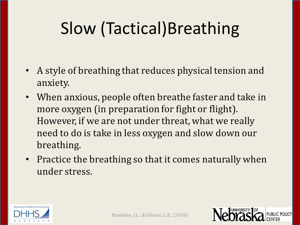 Slow Breathing Instructions Get into a comfortable position Take a normal breath in through your nose Exhale slowly through your nose or mouth Optional: – When exhaling say CALM, RELAX, or EXHALE – Count to 4 then take next breath Practice several times a day, 10-15 times at each practice Hamblen, J.L..