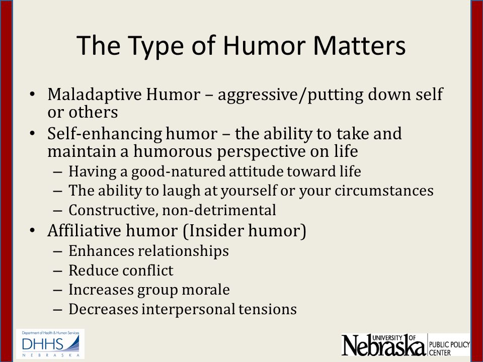 The Type of Humor Matters Maladaptive Humor – aggressive/putting down self or others Self-enhancing humor – the ability to take and maintain a humorous perspective on life – Having a good-natured attitude toward life – The ability to laugh at yourself or your circumstances – Constructive, non-detrimental Affiliative humor (Insider humor) – Enhances relationships – Reduce conflict – Increases group morale – Decreases interpersonal tensions