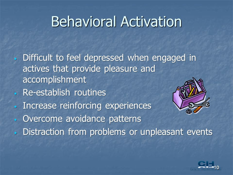 Behavioral Activation Difficult to feel depressed when engaged in actives that provide pleasure and accomplishment Difficult to feel depressed when engaged in actives that provide pleasure and accomplishment Re-establish routines Re-establish routines Increase reinforcing experiences Increase reinforcing experiences Overcome avoidance patterns Overcome avoidance patterns Distraction from problems or unpleasant events Distraction from problems or unpleasant events 10