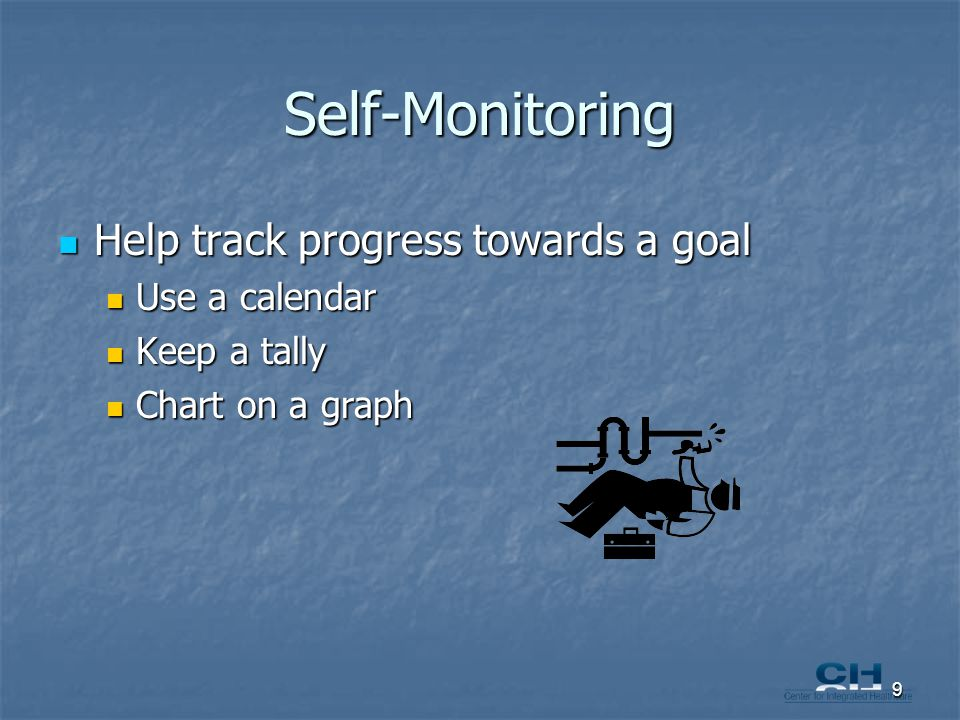 Self-Monitoring Help track progress towards a goal Help track progress towards a goal Use a calendar Use a calendar Keep a tally Keep a tally Chart on a graph Chart on a graph 9