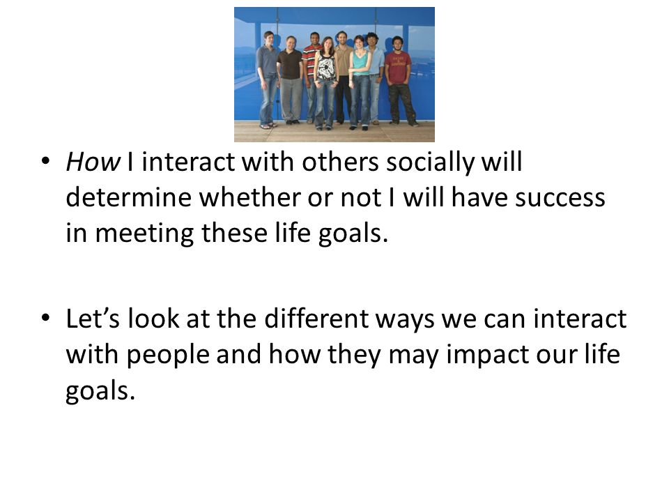 How I interact with others socially will determine whether or not I will have success in meeting these life goals.
