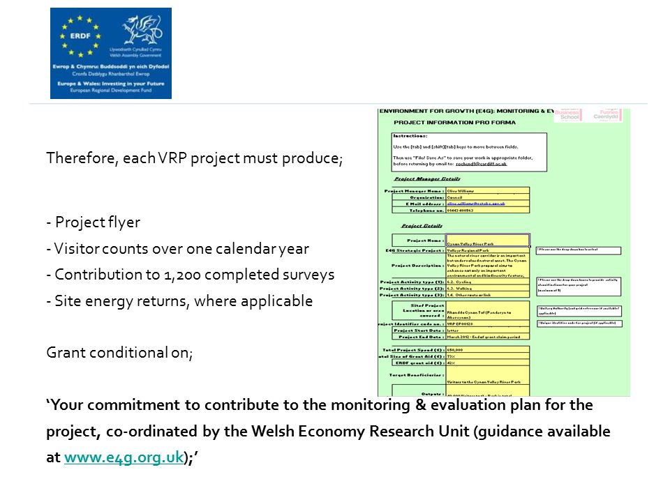 Therefore, each VRP project must produce; - Project flyer - Visitor counts over one calendar year - Contribution to 1,200 completed surveys - Site energy returns, where applicable Grant conditional on; 'Your commitment to contribute to the monitoring & evaluation plan for the project, co-ordinated by the Welsh Economy Research Unit (guidance available at www.e4g.org.uk);'www.e4g.org.uk