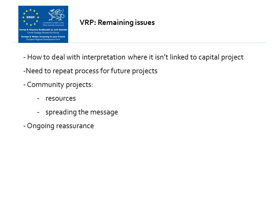 - How to deal with interpretation where it isn't linked to capital project -Need to repeat process for future projects - Community projects: -resources -spreading the message - Ongoing reassurance VRP: Remaining issues
