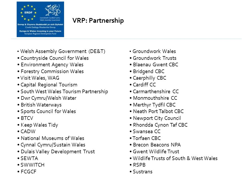 VRP: Partnership Welsh Assembly Government (DE&T) Countryside Council for Wales Environment Agency Wales Forestry Commission Wales Visit Wales, WAG Ca