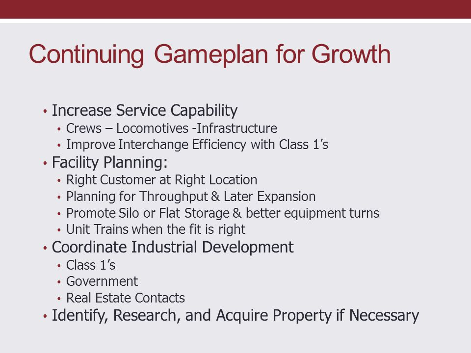 Continuing Gameplan for Growth Increase Service Capability Crews – Locomotives -Infrastructure Improve Interchange Efficiency with Class 1's Facility