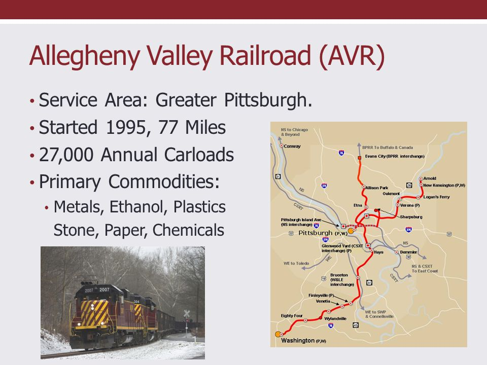 Allegheny Valley Railroad (AVR) Service Area: Greater Pittsburgh. Started 1995, 77 Miles 27,000 Annual Carloads Primary Commodities: Metals, Ethanol,