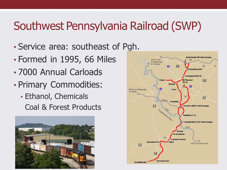 Southwest Pennsylvania Railroad (SWP) Service area: southeast of Pgh. Formed in 1995, 66 Miles 7000 Annual Carloads Primary Commodities: Ethanol, Chem
