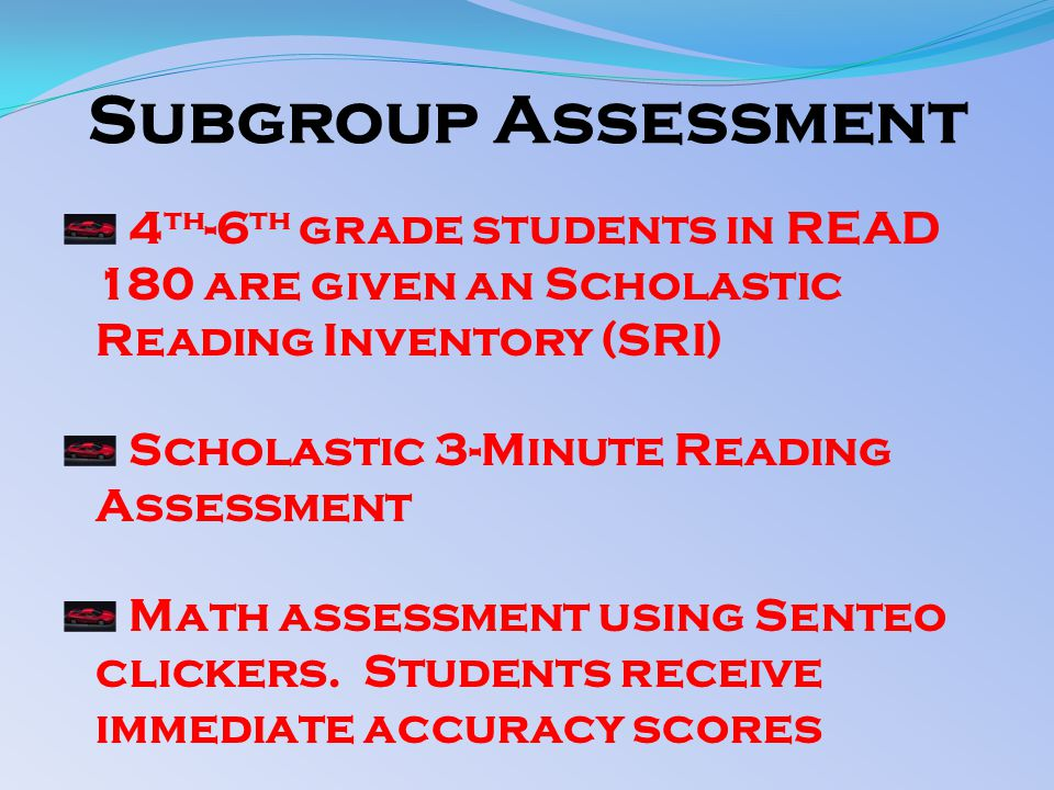Subgroup Assessment 4 th -6 th grade students in READ 180 are given an Scholastic Reading Inventory (SRI) Scholastic 3-Minute Reading Assessment Math assessment using Senteo clickers.