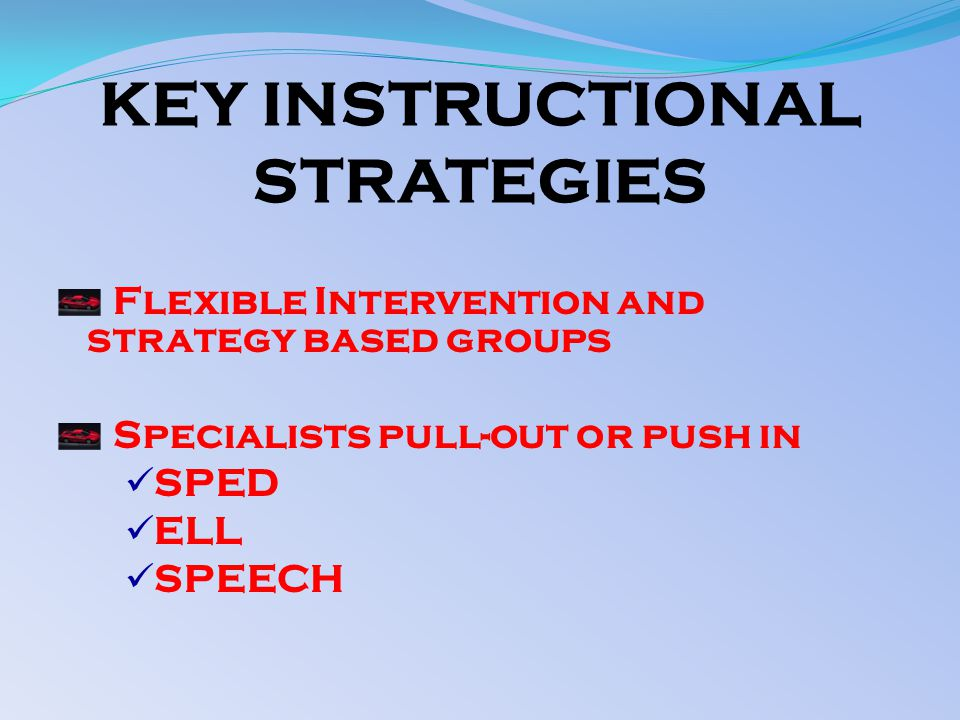 KEY INSTRUCTIONAL STRATEGIES Flexible Intervention and strategy based groups Specialists pull-out or push in SPED ELL SPEECH