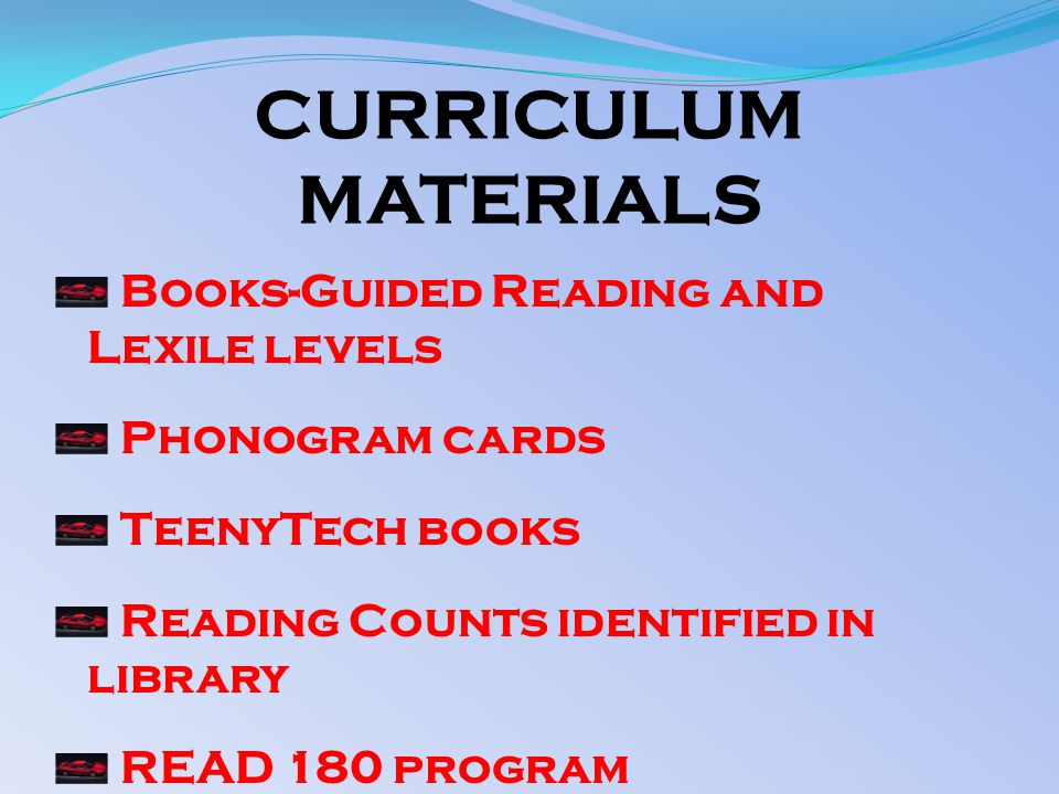 CURRICULUM MATERIALS Books-Guided Reading and Lexile levels Phonogram cards TeenyTech books Reading Counts identified in library READ 180 program