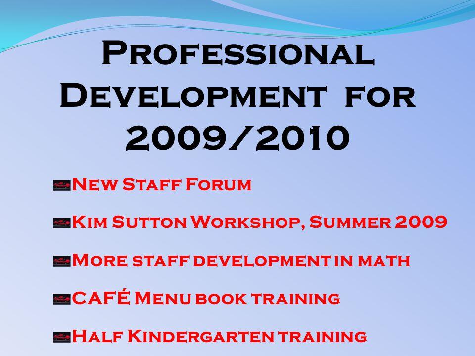 Professional Development for 2009/2010 New Staff Forum Kim Sutton Workshop, Summer 2009 More staff development in math CAFÉ Menu book training Half Kindergarten training