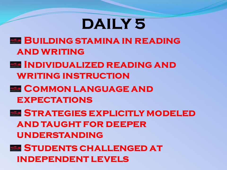 DAILY 5 Building stamina in reading and writing Individualized reading and writing instruction Common language and expectations Strategies explicitly modeled and taught for deeper understanding Students challenged at independent levels