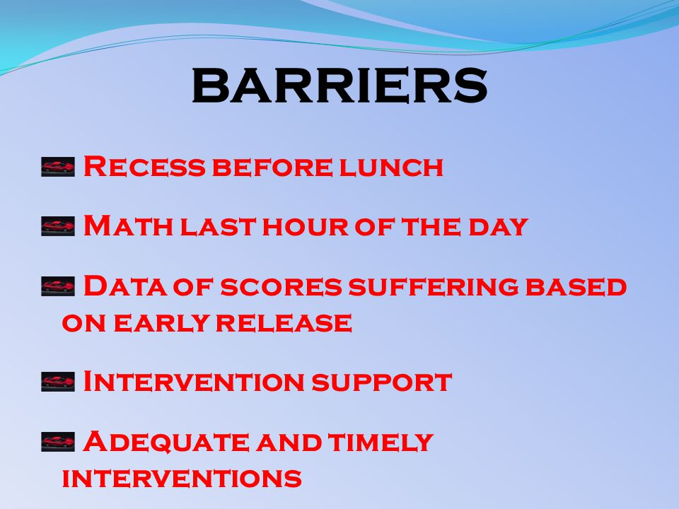 BARRIERS Recess before lunch Math last hour of the day Data of scores suffering based on early release Intervention support Adequate and timely interventions