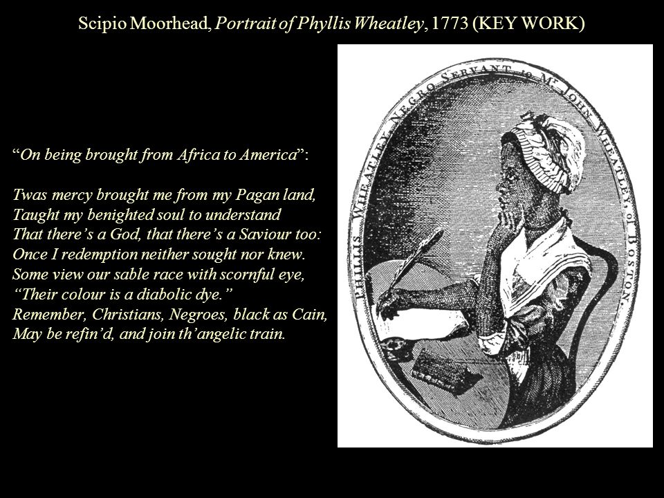 Scipio Moorhead, Portrait of Phyllis Wheatley, 1773 (KEY WORK) On being brought from Africa to America : Twas mercy brought me from my Pagan land, Taught my benighted soul to understand That there's a God, that there's a Saviour too: Once I redemption neither sought nor knew.