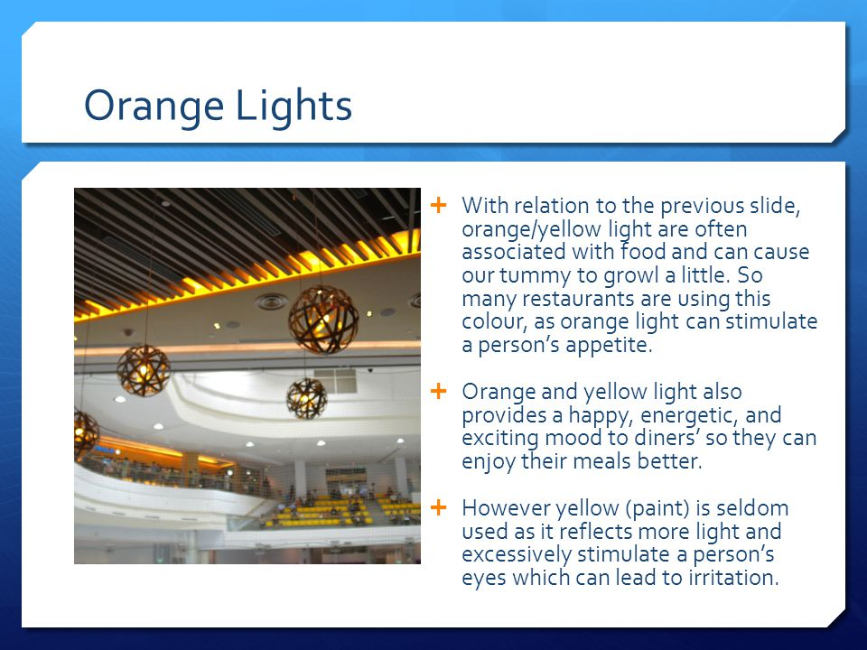 Orange Lights  With relation to the previous slide, orange/yellow light are often associated with food and can cause our tummy to growl a little.