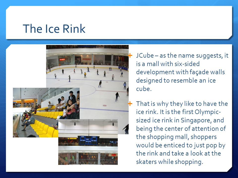 The Ice Rink  JCube – as the name suggests, it is a mall with six-sided development with façade walls designed to resemble an ice cube.