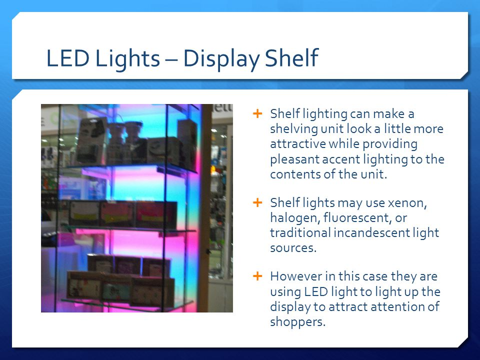 LED Lights – Display Shelf  Shelf lighting can make a shelving unit look a little more attractive while providing pleasant accent lighting to the contents of the unit.
