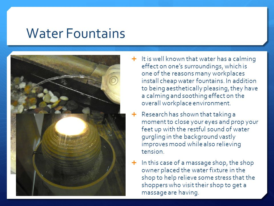 Water Fountains  It is well known that water has a calming effect on one's surroundings, which is one of the reasons many workplaces install cheap water fountains.