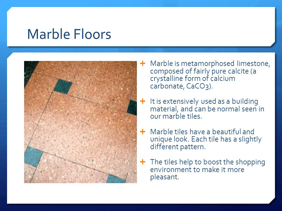 Marble Floors  Marble is metamorphosed limestone, composed of fairly pure calcite (a crystalline form of calcium carbonate, CaCO3).