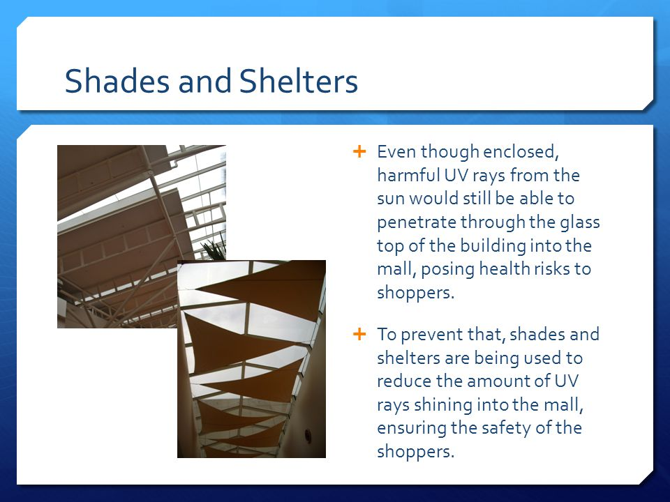 Shades and Shelters  Even though enclosed, harmful UV rays from the sun would still be able to penetrate through the glass top of the building into the mall, posing health risks to shoppers.