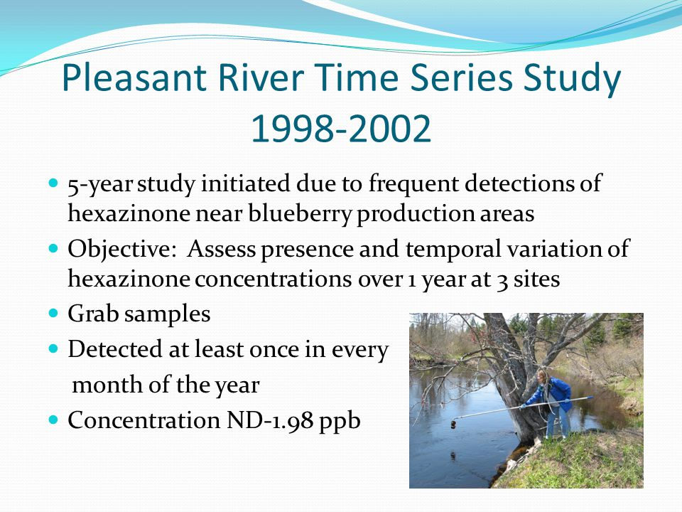 Pleasant River Time Series Study 1998-2002 5-year study initiated due to frequent detections of hexazinone near blueberry production areas Objective: Assess presence and temporal variation of hexazinone concentrations over 1 year at 3 sites Grab samples Detected at least once in every month of the year Concentration ND-1.98 ppb