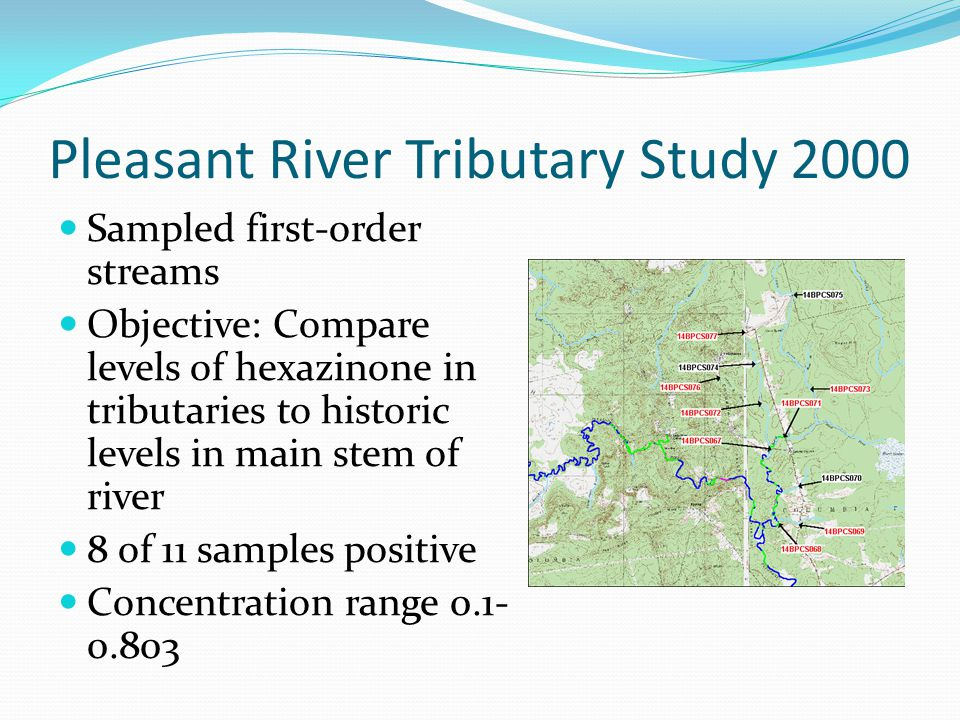 Pleasant River Tributary Study 2000 Sampled first-order streams Objective: Compare levels of hexazinone in tributaries to historic levels in main stem of river 8 of 11 samples positive Concentration range 0.1- 0.803