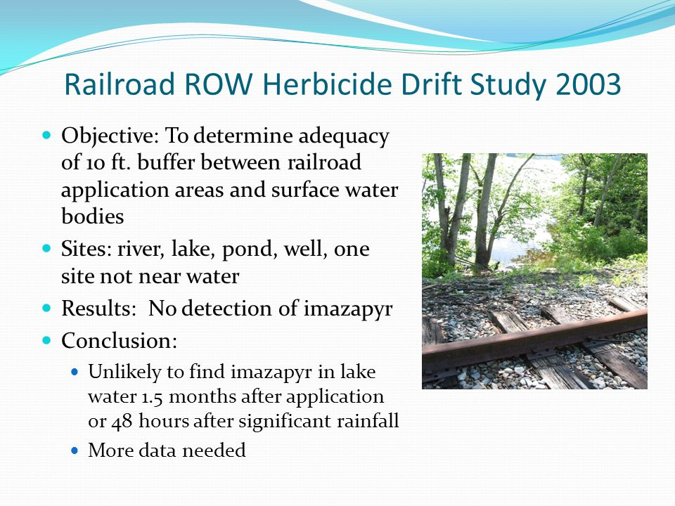 Railroad ROW Herbicide Drift Study 2003 Objective: To determine adequacy of 10 ft. buffer between railroad application areas and surface water bodies