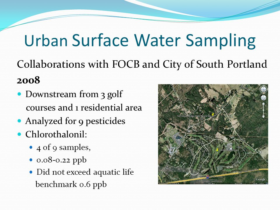Urban Surface Water Sampling Collaborations with FOCB and City of South Portland 2008 Downstream from 3 golf courses and 1 residential area Analyzed for 9 pesticides Chlorothalonil: 4 of 9 samples, 0.08-0.22 ppb Did not exceed aquatic life benchmark 0.6 ppb