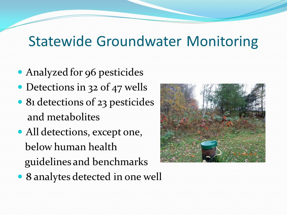 Statewide Groundwater Monitoring Analyzed for 96 pesticides Detections in 32 of 47 wells 81 detections of 23 pesticides and metabolites All detections, except one, below human health guidelines and benchmarks 8 analytes detected in one well