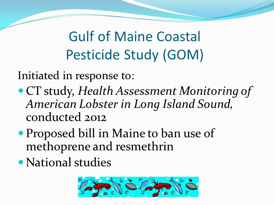 Gulf of Maine Coastal Pesticide Study (GOM) Initiated in response to: CT study, Health Assessment Monitoring of American Lobster in Long Island Sound, conducted 2012 Proposed bill in Maine to ban use of methoprene and resmethrin National studies