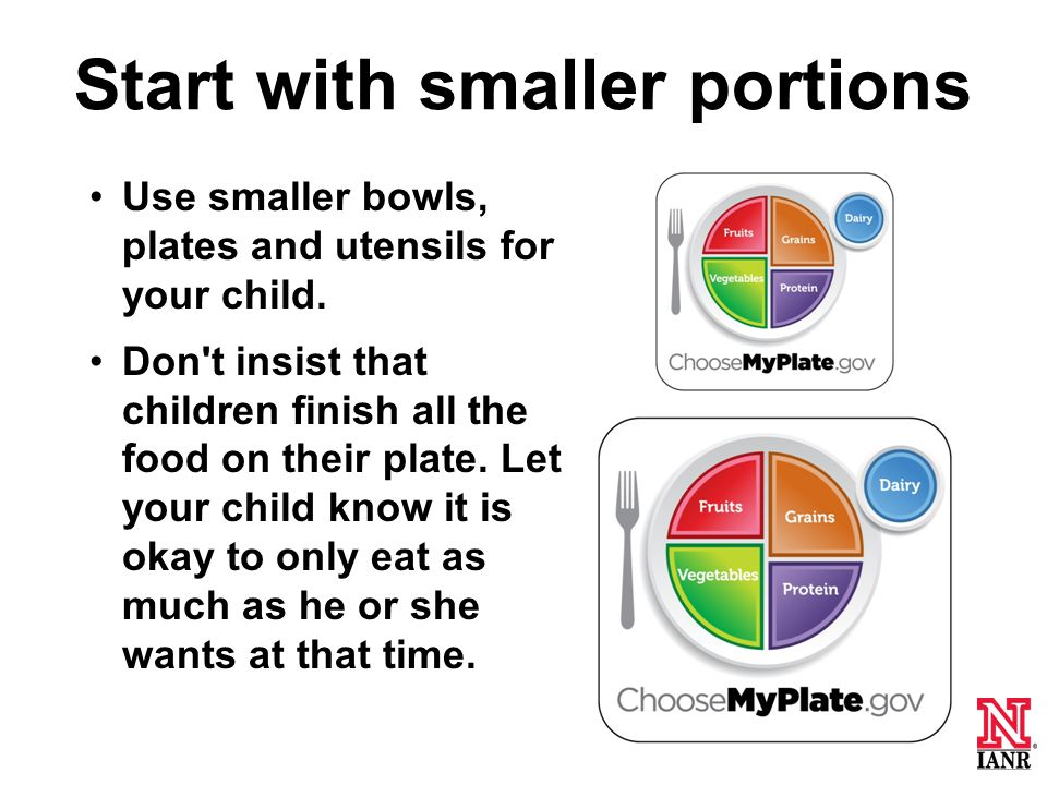 Start with smaller portions Use smaller bowls, plates and utensils for your child.