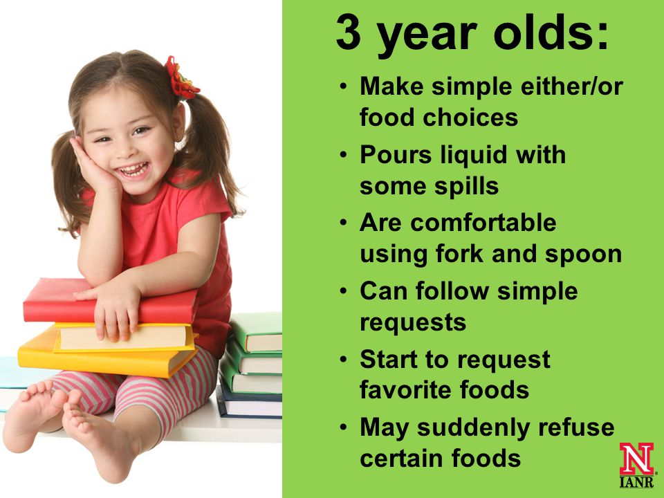 3 year olds: Make simple either/or food choices Pours liquid with some spills Are comfortable using fork and spoon Can follow simple requests Start to request favorite foods May suddenly refuse certain foods