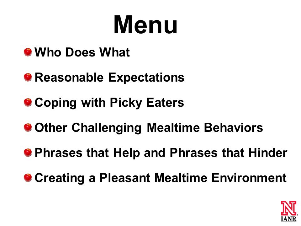 Menu Who Does What Reasonable Expectations Coping with Picky Eaters Other Challenging Mealtime Behaviors Phrases that Help and Phrases that Hinder Creating a Pleasant Mealtime Environment