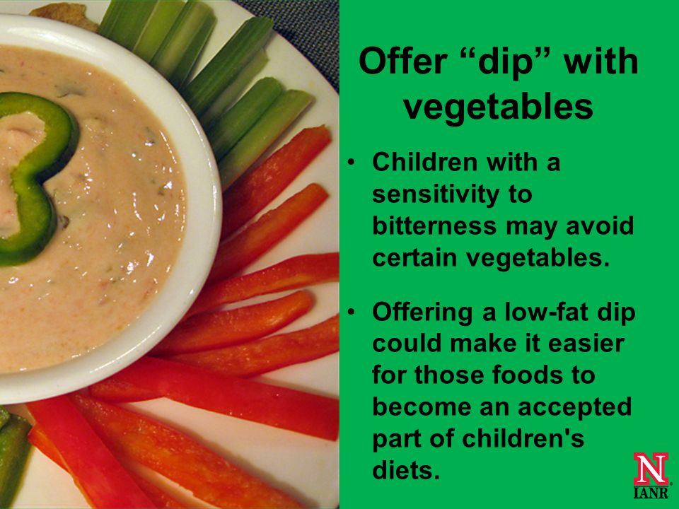 Offer dip with vegetables Children with a sensitivity to bitterness may avoid certain vegetables.