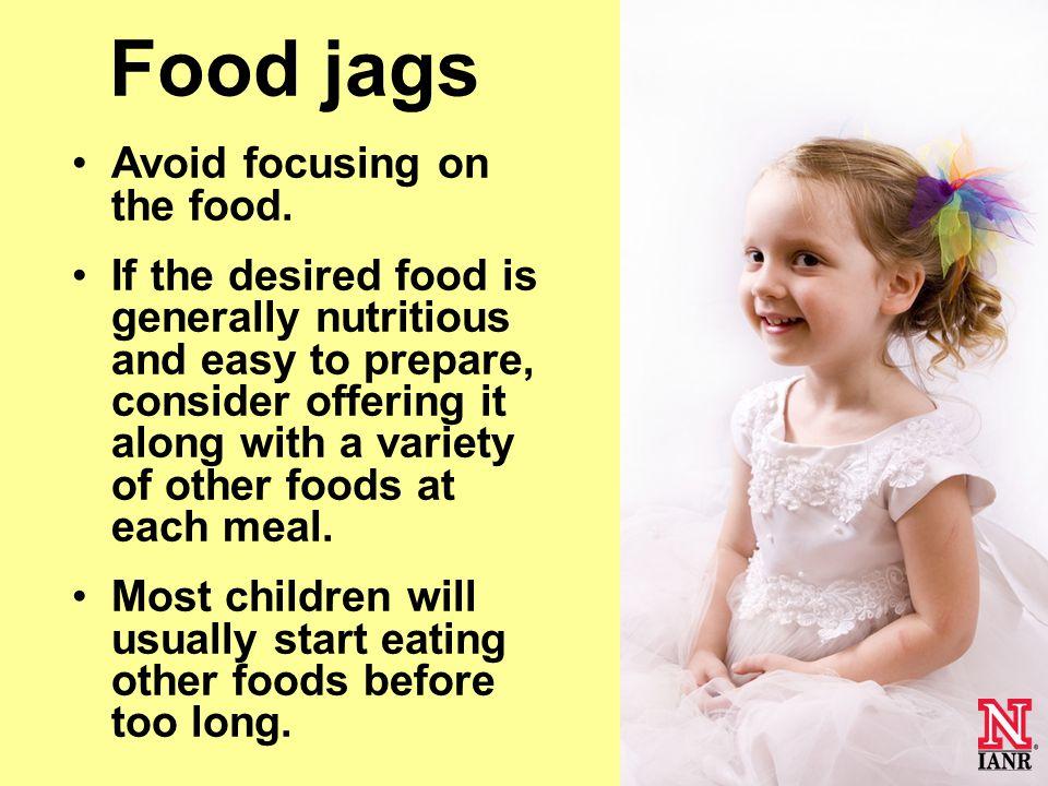 Food jags Avoid focusing on the food.