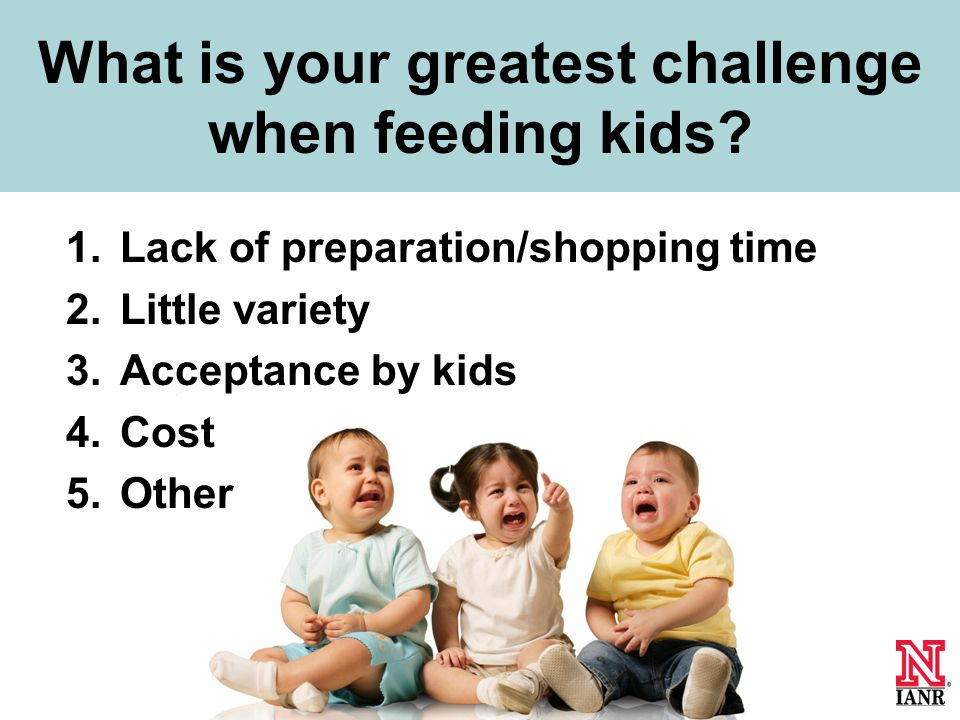 1.Lack of preparation/shopping time 2.Little variety 3.Acceptance by kids 4.Cost 5.Other What is your greatest challenge when feeding kids