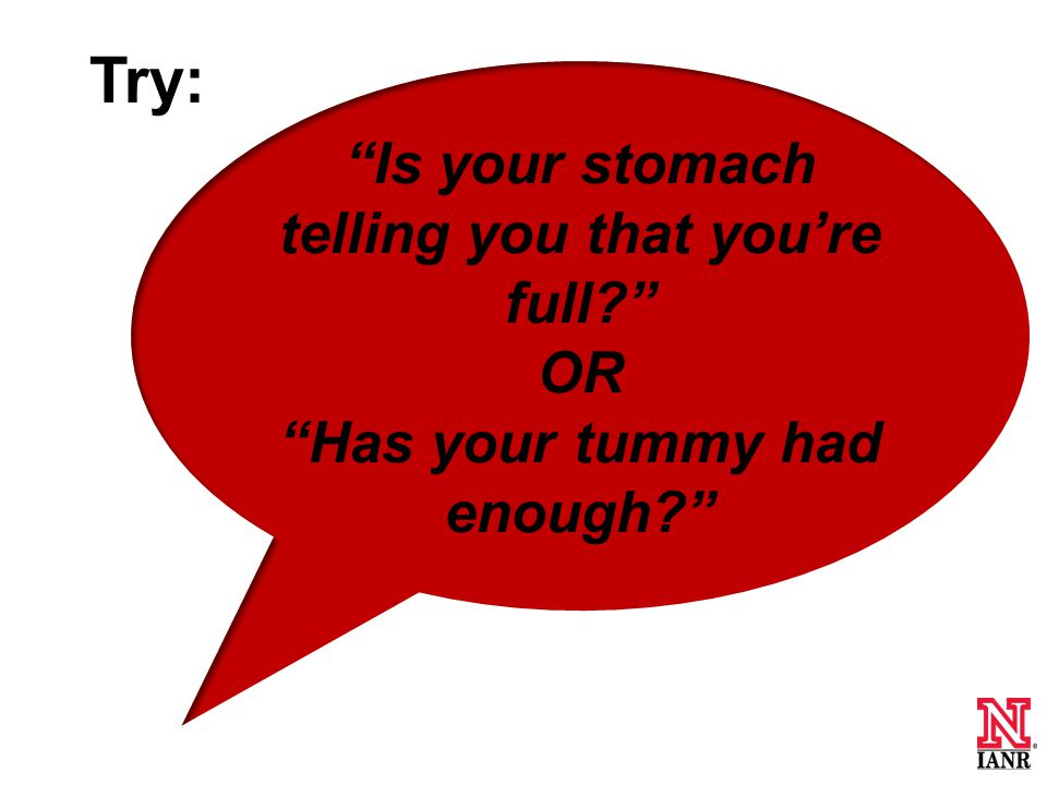 Is your stomach telling you that you're full OR Has your tummy had enough Try: