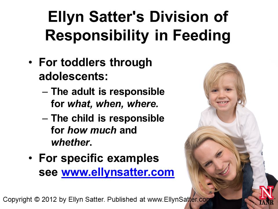 Ellyn Satter s Division of Responsibility in Feeding For toddlers through adolescents: –The adult is responsible for what, when, where.
