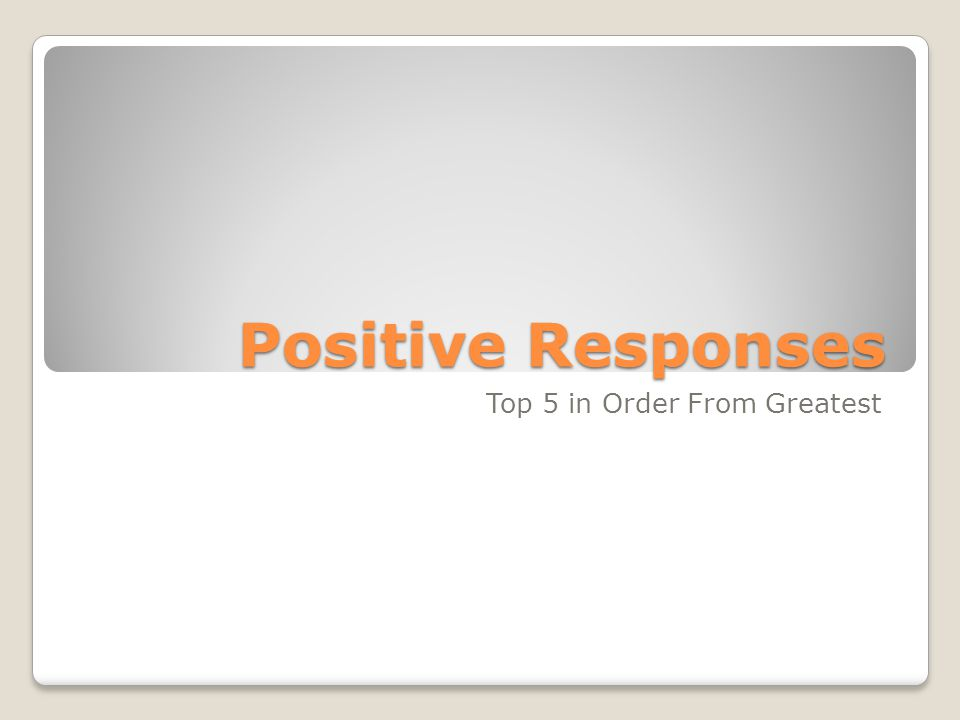 Positive Responses Top 5 in Order From Greatest