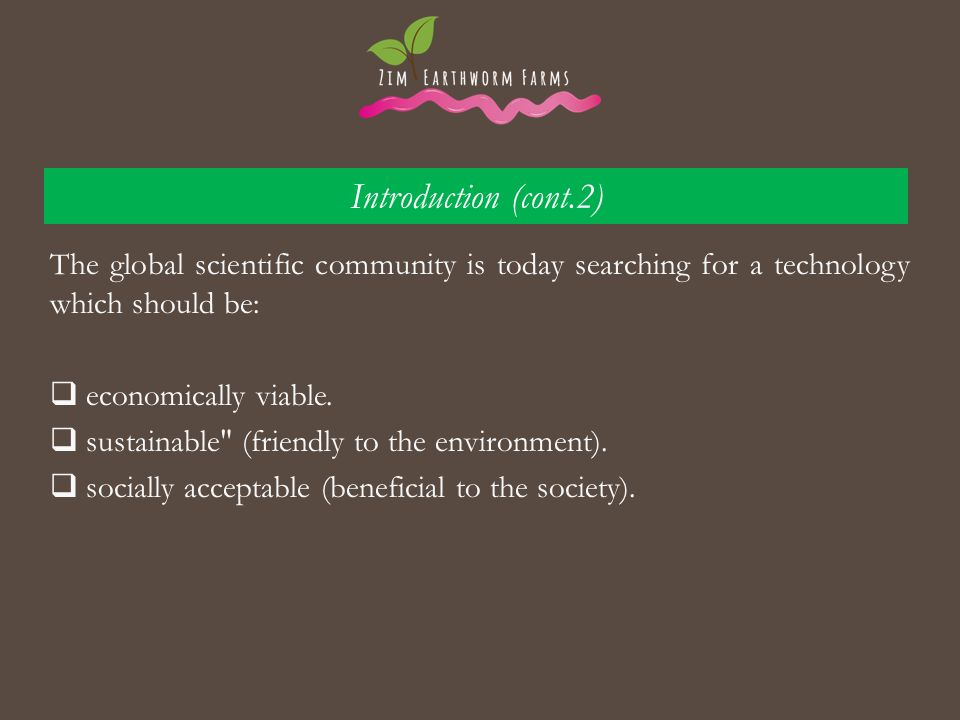 Introduction (cont.2) The global scientific community is today searching for a technology which should be:  economically viable.  sustainable