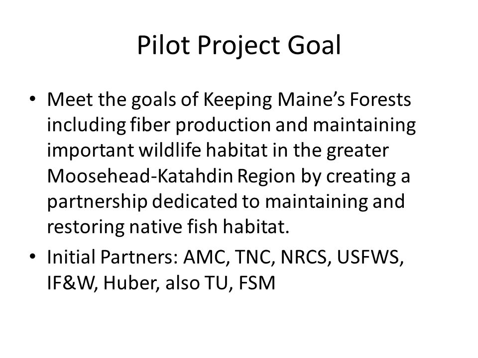 Pilot Project Goal Meet the goals of Keeping Maine's Forests including fiber production and maintaining important wildlife habitat in the greater Moosehead-Katahdin Region by creating a partnership dedicated to maintaining and restoring native fish habitat.