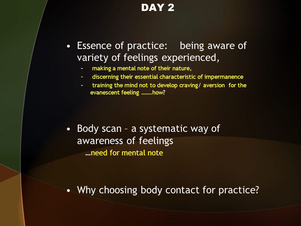 DAY 2 Essence of practice: being aware of variety of feelings experienced, – making a mental note of their nature, – discerning their essential characteristic of impermanence – training the mind not to develop craving/ aversion for the evanescent feeling …….how.