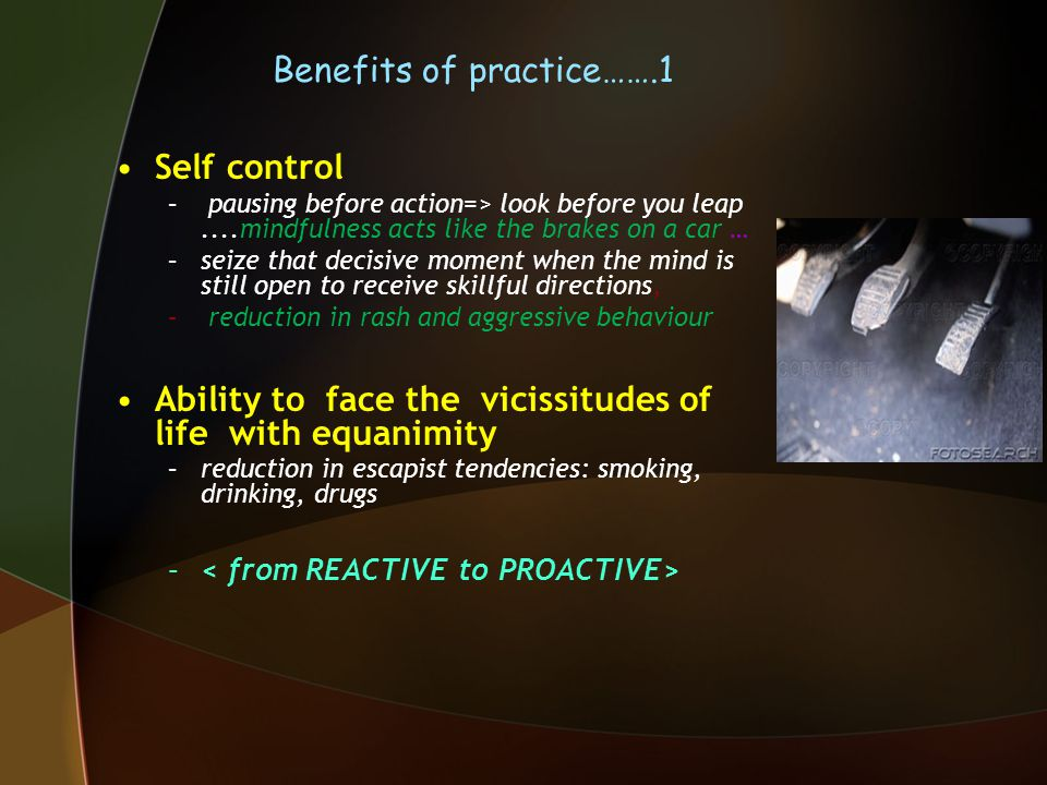Benefits of practice…….1 Self control – pausing before action=> look before you leap....mindfulness acts like the brakes on a car … –seize that decisive moment when the mind is still open to receive skillful directions, – reduction in rash and aggressive behaviour Ability to face the vicissitudes of life with equanimity –reduction in escapist tendencies: smoking, drinking, drugs –